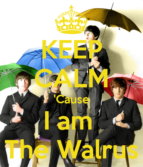Keep Calm  Cause I am the I ' M The Walrus