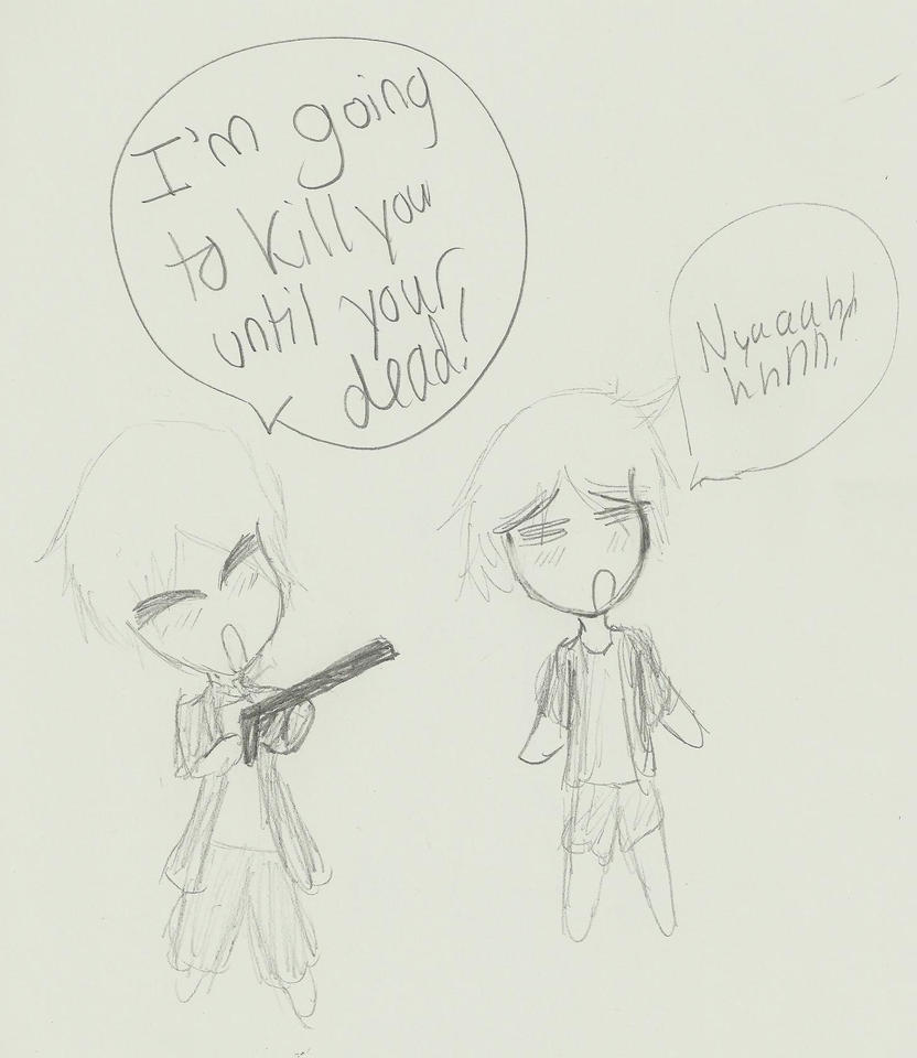 I'm going to kill you until you die! XD by WeabooAwesomeness