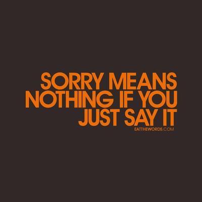 Sorry means nothing if you just say it. by eatthewords