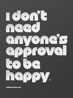 I don't need anyone's approval to be happy. by eatthewords