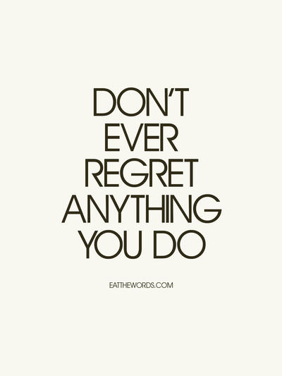 Don T Regret Anything In Life Quotes: Don't Ever Regret Anything You Do. Learn From It. By
