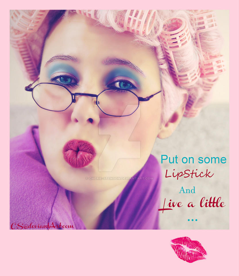 Put on some lipstick and live a little.. by cherie-stenson
