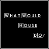 What Would House Do? by KorineForever