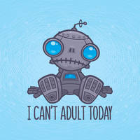 I Can't Adult Today Sad Robot