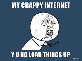 My Crappy Internet..... Y U NO by IgorBird122