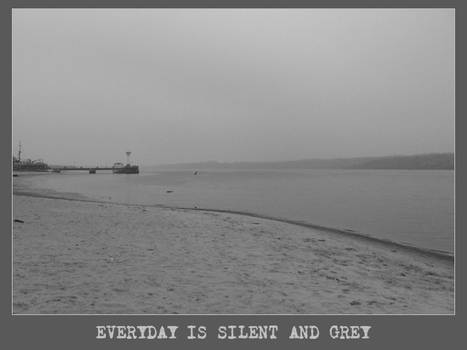 Everyday is silent and grey
