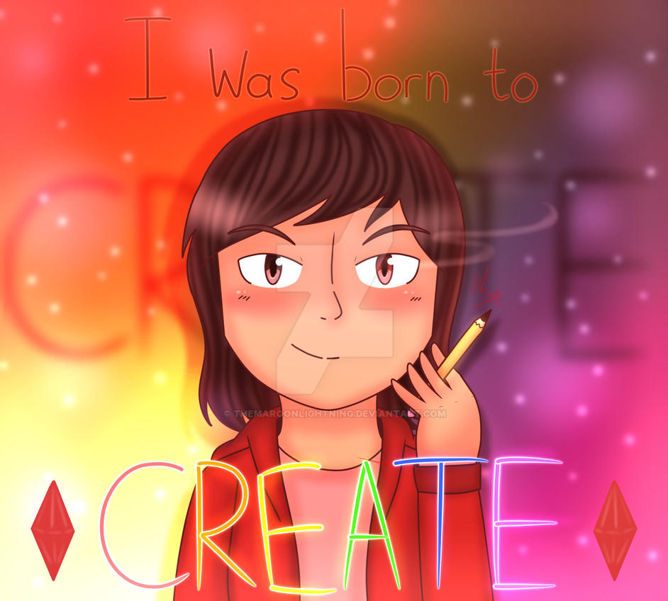 I was born to CREATE (Contest Entry) by TheMaroonLightning