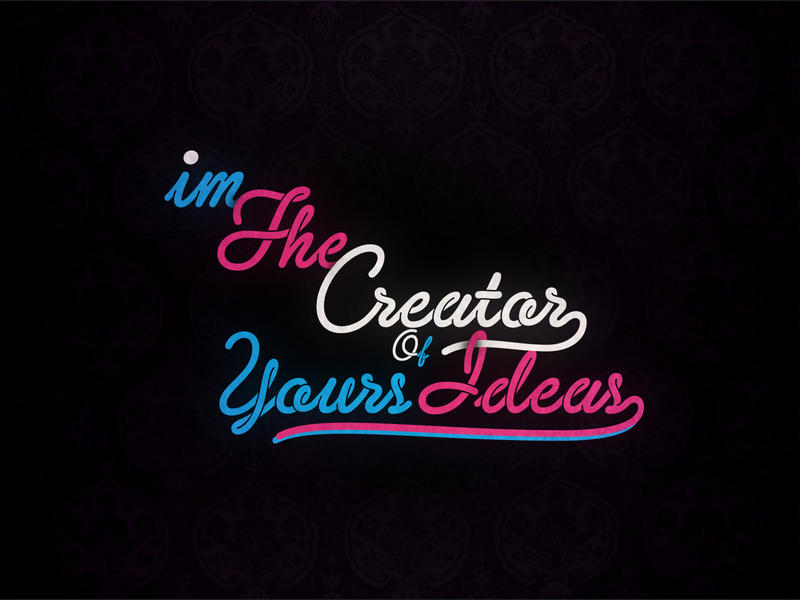 Im the Creator of ur ideas