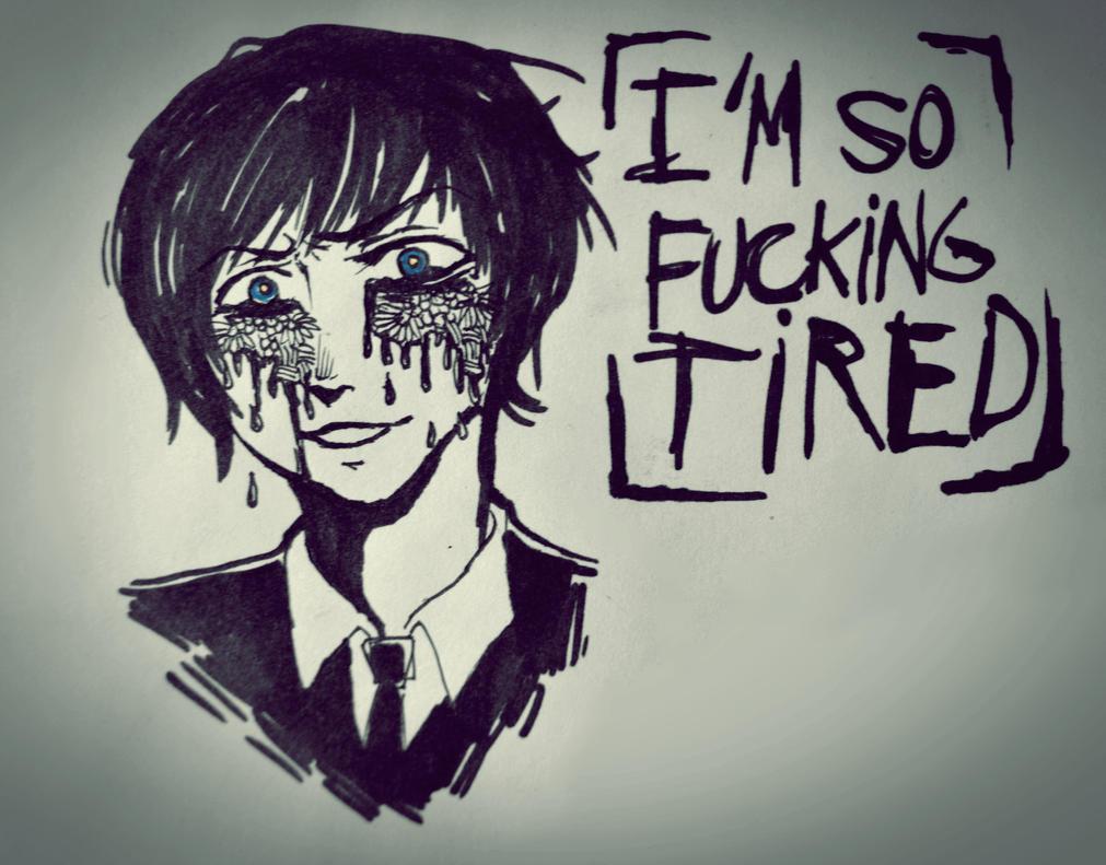 Im so fucking tired by SakuraKurosaki