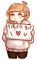 Tired but I love you