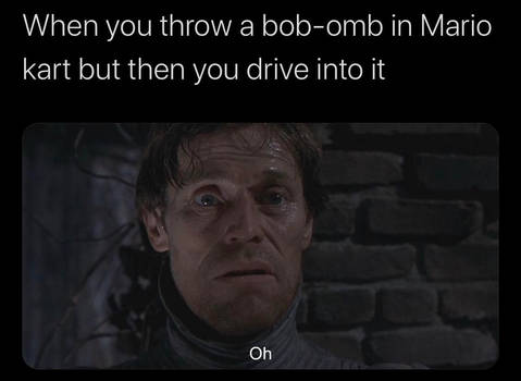 When you drive into a bob-omb