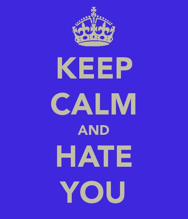 KEEP CALM AND HATE YOU by TLK-SIMBA-SANDSLASH