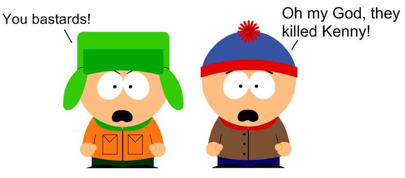 Oh my god, they killed Kenny - South Park.