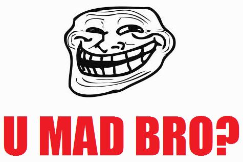 U Been Trolled U Mad Bro? by TROLLFAC...
