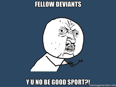 FELLOW DEVIANTS, Y U NO BE GOOD SPORT by Aquarior