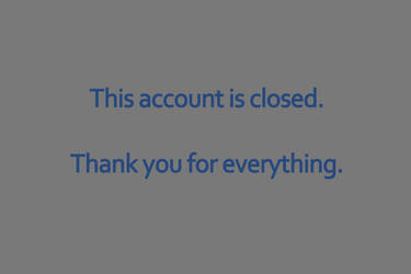 This account is closed. Thank you for everything. by ProNice