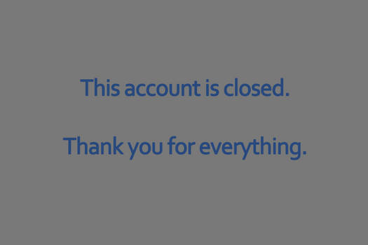 This account is closed. Thank you for everything.