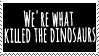 WE'RE WHAT KILLED THE DINOSAURS by swooshDusk
