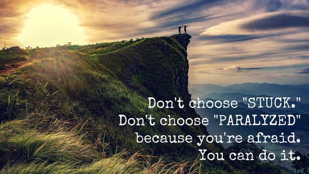 Don't Choose STUCK. Don't choose PARALYZED ...