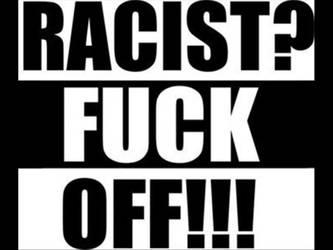 Racist? Fuck off by Jejejeje823