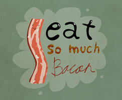 I eat so much BACON