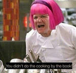 You didn't do the cooking by the book
