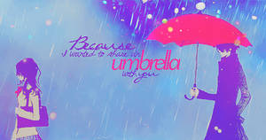 Because, I wanted to share an umbrella with you.