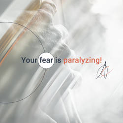 Your fear is paralyzing!