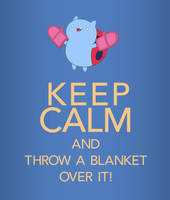 Keep Calm And Throw A Blanket Over It! by goRillA-iNK