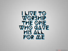 I Live To Worship The One Who Gave His All For Me by imtheredmist