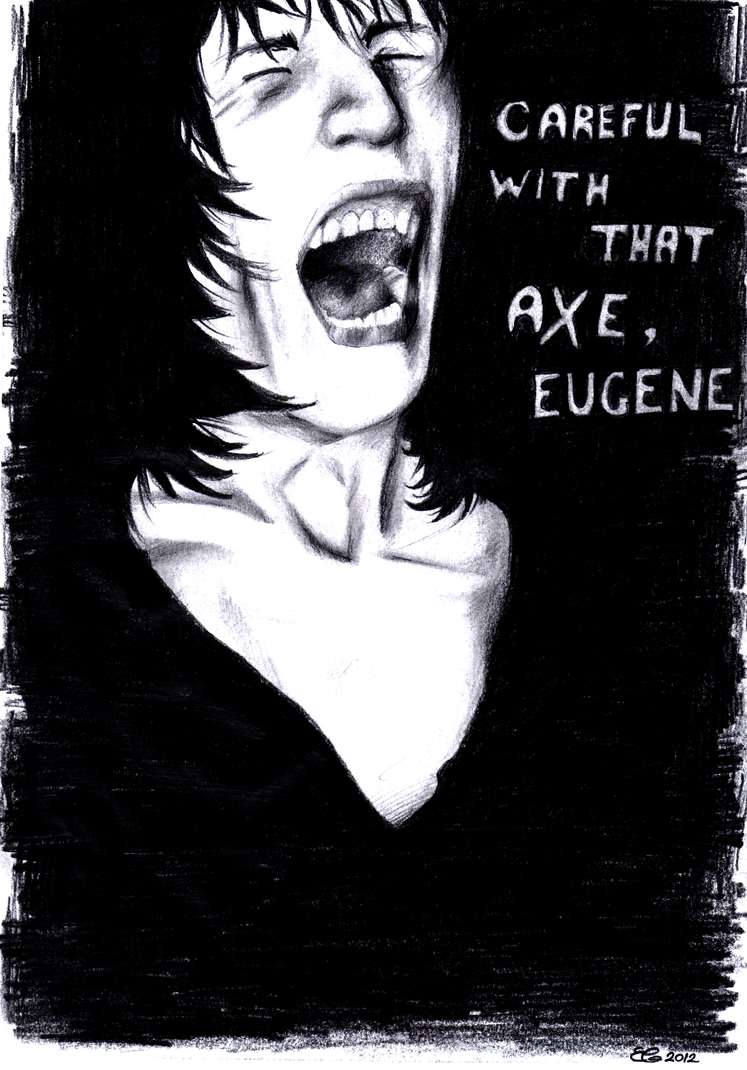 Careful with that axe, Eugene by UselessPigeon