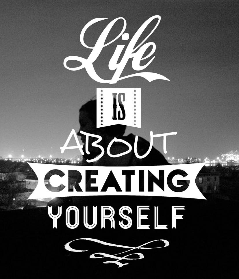 life is about creating yourself by doloy13 on deviantart