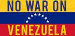 NO WAR ON VENEZUELA