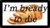 I'm bready to die by lizardliker