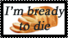 I'm bready to die