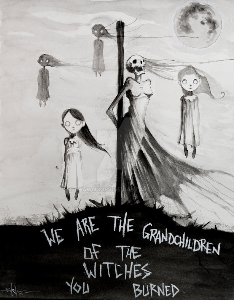 We are the grandchildren of the witches you burned by ShawnCoss