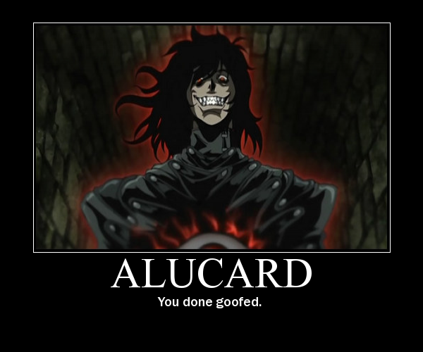 Alucard- You done goofed by psyco-fangirl-attack