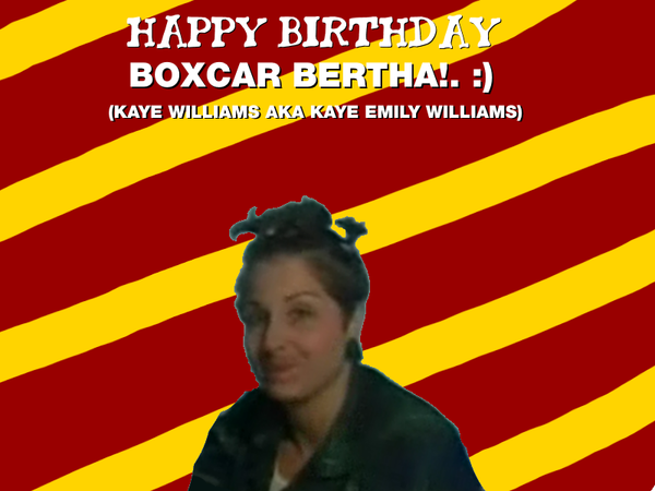 Happy Birthday Boxcar Bertha (Kaye Williams)!. :) by Nolan2001