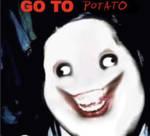 Go to sleep , I-I mean POTATO