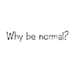 Why be normal? by BlueRavenAngel