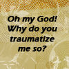 Traumatize me...