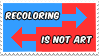 Recoloring Is Not Art -Stamp by AdventureIslands