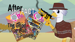 After the Fact: The Good, the Bad, and the Ponies by MLP-Silver-Quill