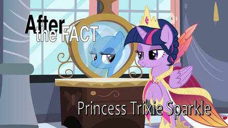 After the Fact: Princess Trixie Sparkle