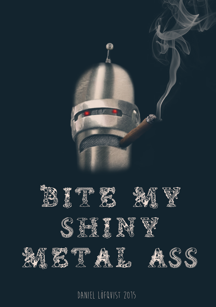 Bite my shiny metal ass by pappersflygplan