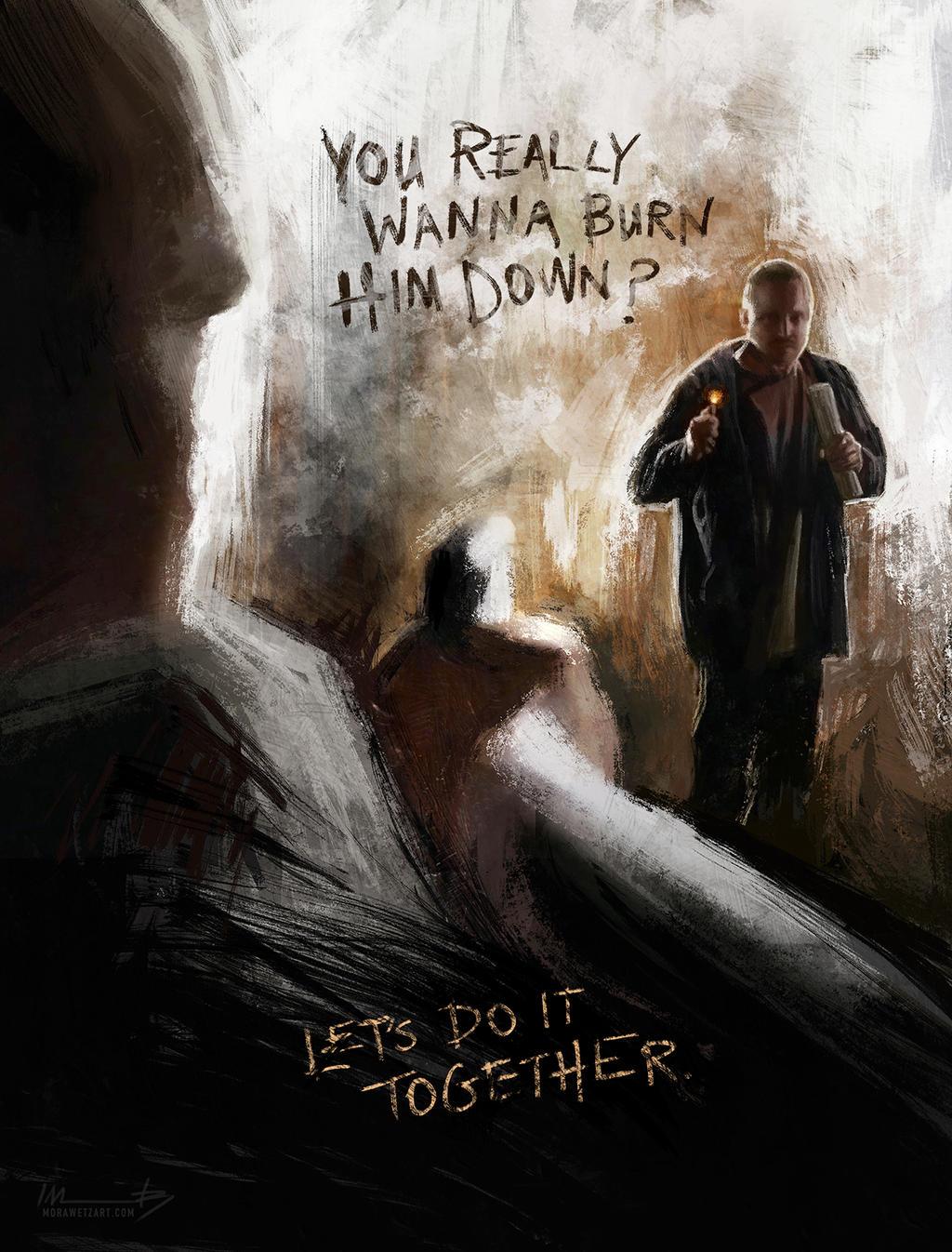 'You really wanna burn him down?' by imorawetz