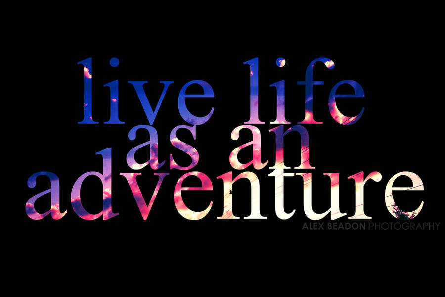 Live Life As An Adventure by photorific