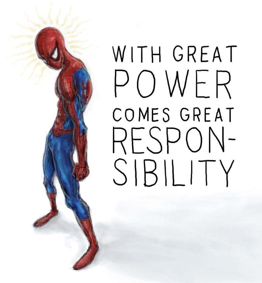 with power comes great responsibility With great power comes great responsibility the thematic and often-quoted (including by the supreme court of the united states [31] ) spider-man phrase with great power comes great responsibility is widely attributed to uncle ben.