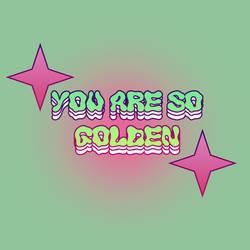 you're so golden!