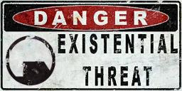 DANGER: Existential Threat